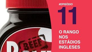 Podcast #11 - Correspondentes Premier fazem uma viagem culinária pelo futebol inglês