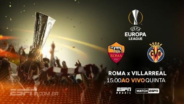 Europa League: veja Roma x Villarreal nesta quinta, 15h, na ESPN Brasil e no WatchESPN